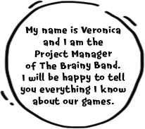My name is Veronica and I am the Project Manager of The Brainy Band. I will be happy to tell you everything I know about our games.